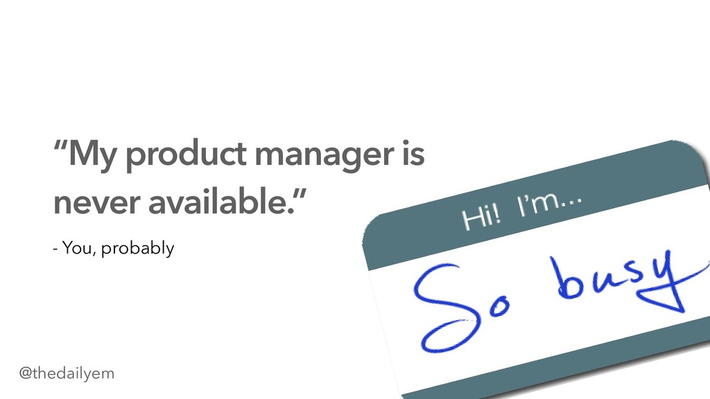 """My product manager is never available."" - You,..."