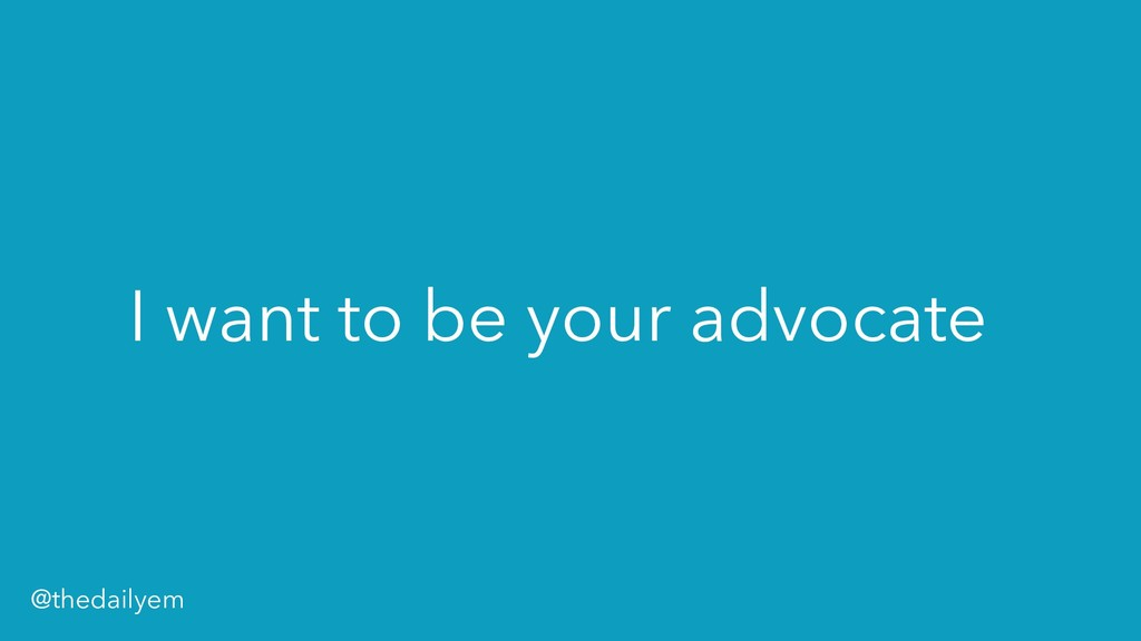 I want to be your advocate @thedailyem