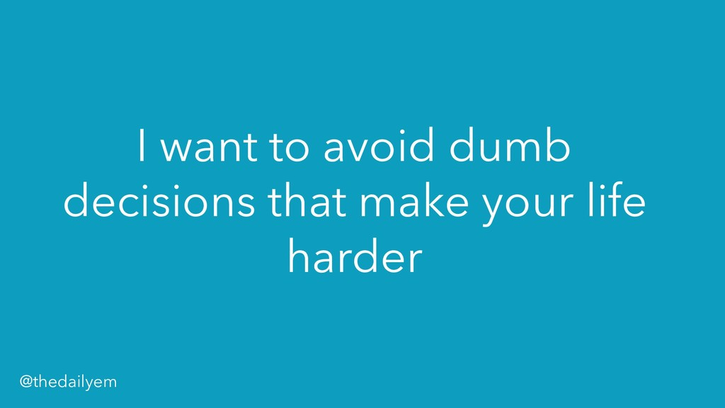 I want to avoid dumb decisions that make your l...