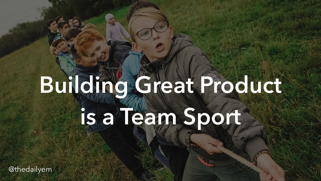 ` Building Great Product is a Team Sport @theda...