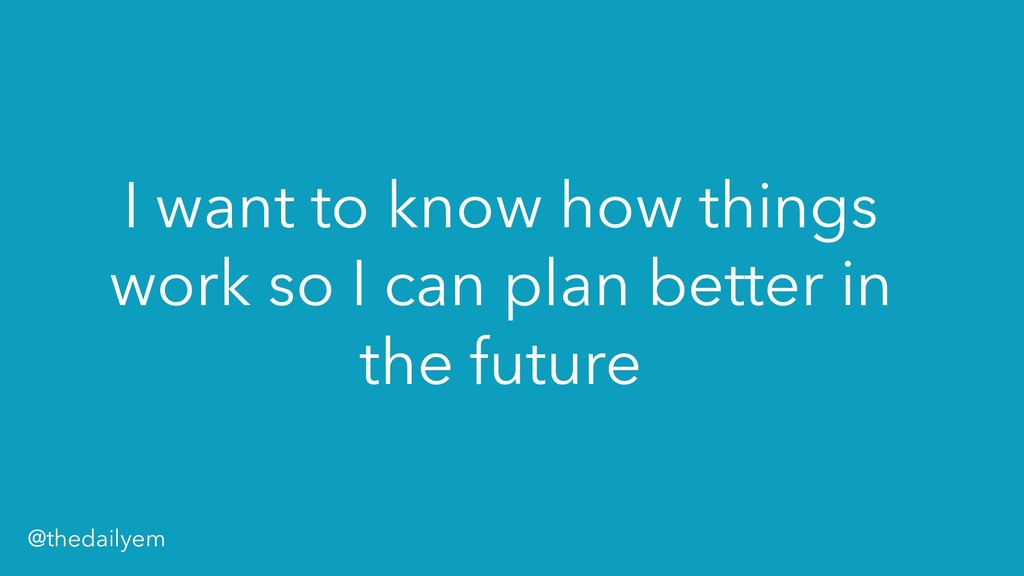 I want to know how things work so I can plan be...