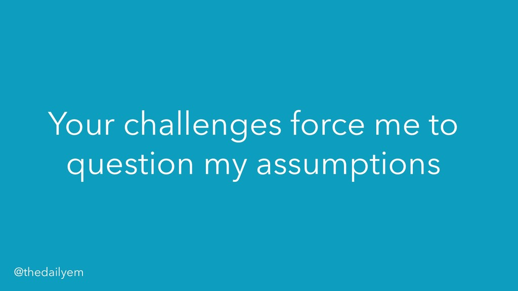 Your challenges force me to question my assumpt...