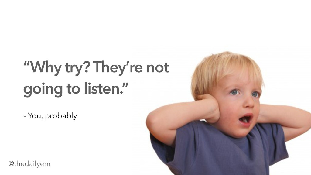"""Why try? They're not going to listen."" - You, ..."