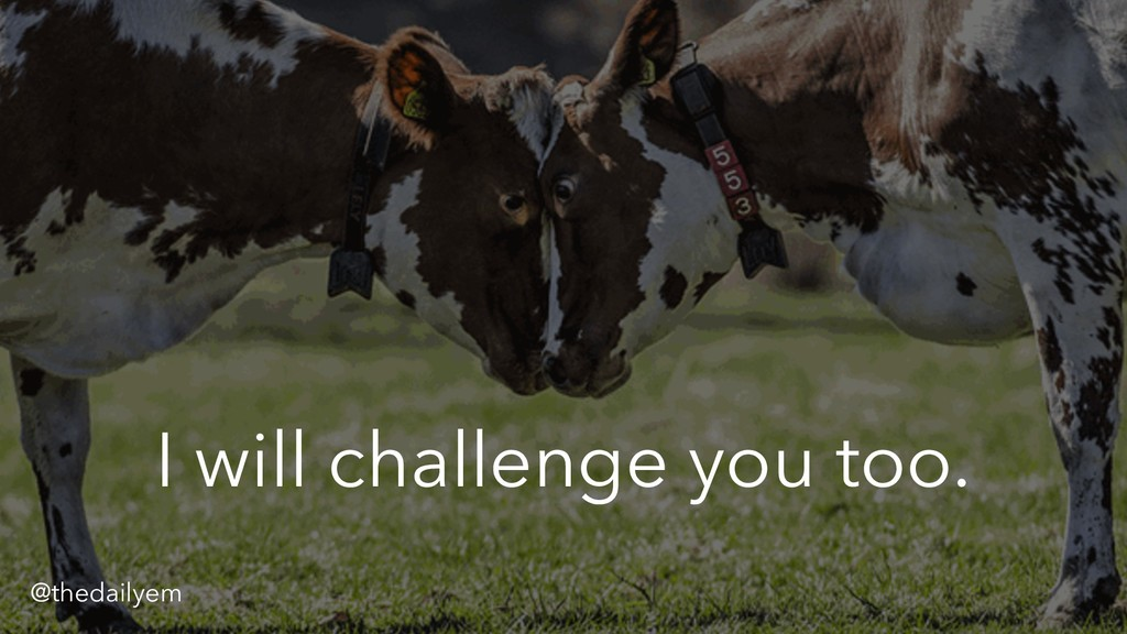 I will challenge you too. @thedailyem