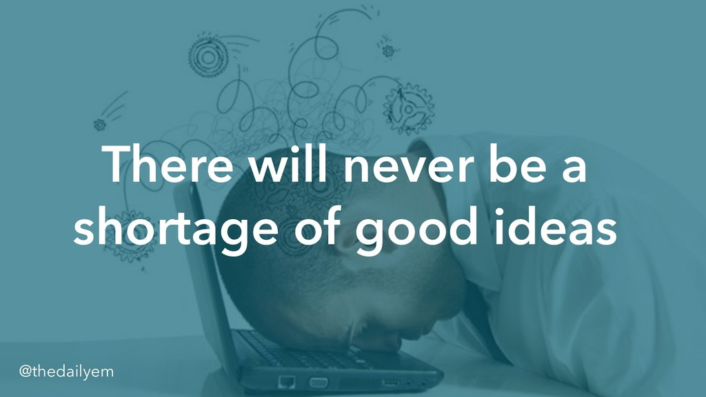 There will never be a shortage of good ideas @t...