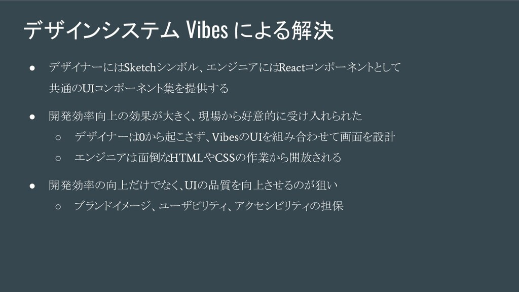 デザインシステム Vibes による解決 ● デザイナーには Sketch シンボル、エンジニ...