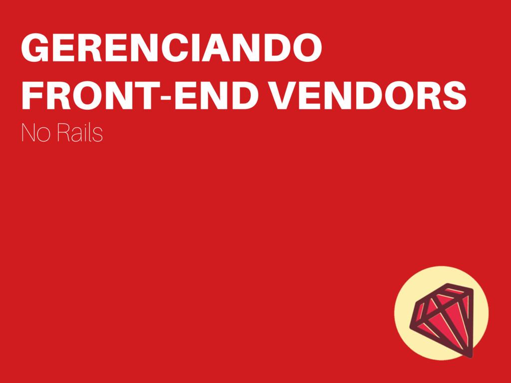 GERENCIANDO FRONT-END VENDORS No Rails