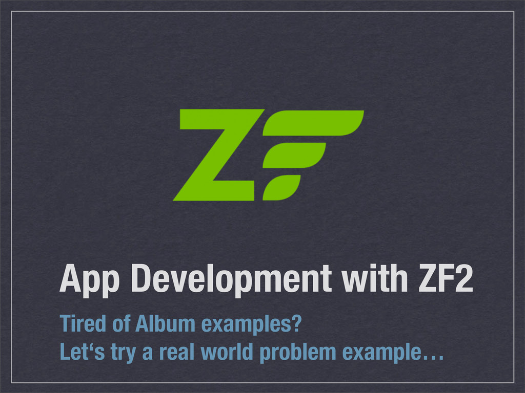 App Development with ZF2 Tired of Album example...