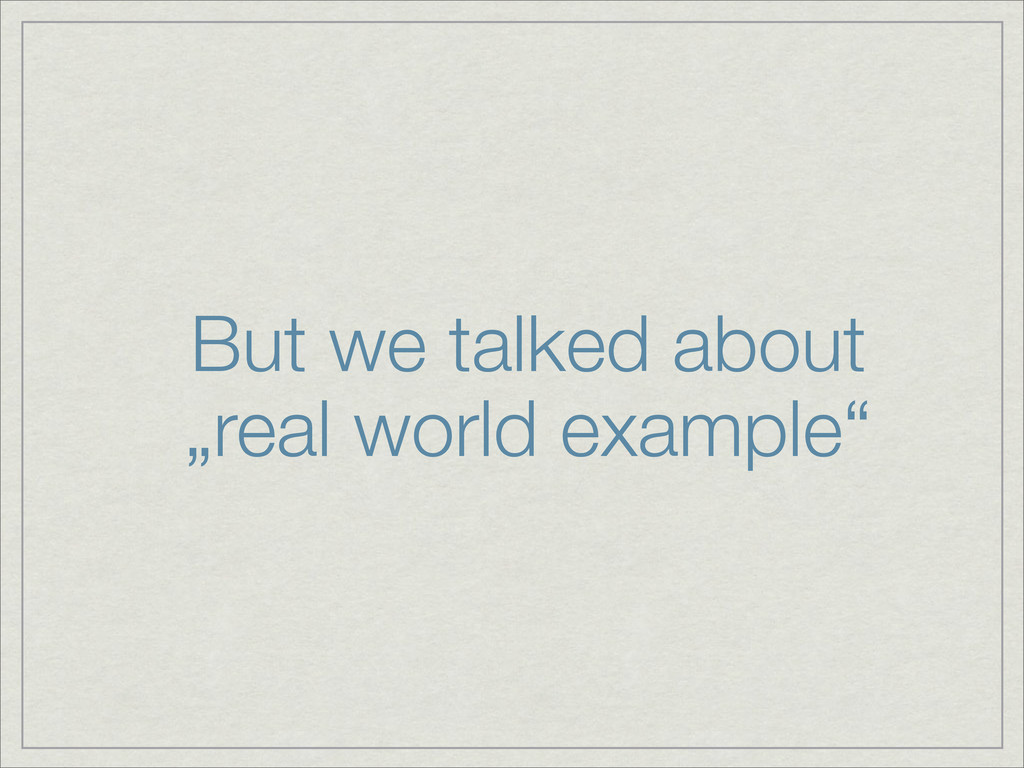 """But we talked about """"real world example"""""""
