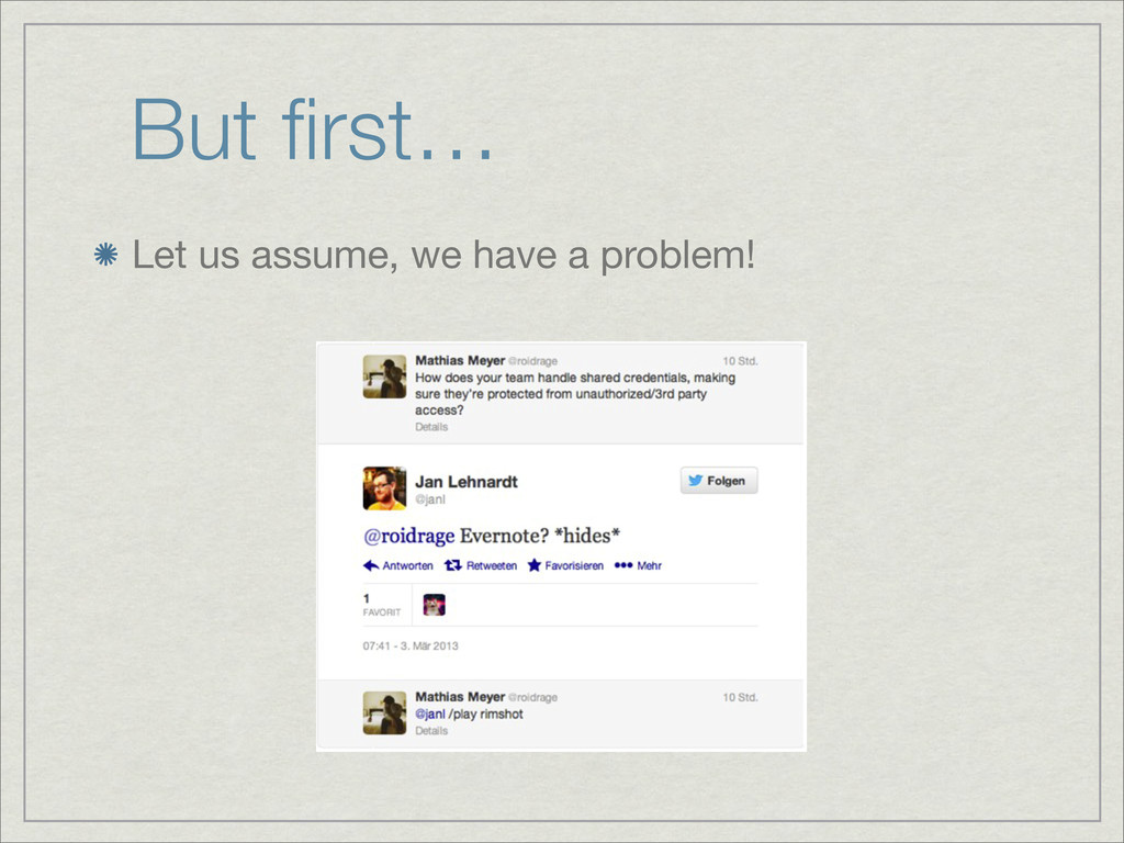 But first… Let us assume, we have a problem!