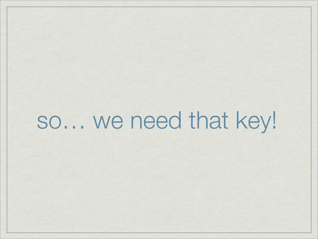 so… we need that key!