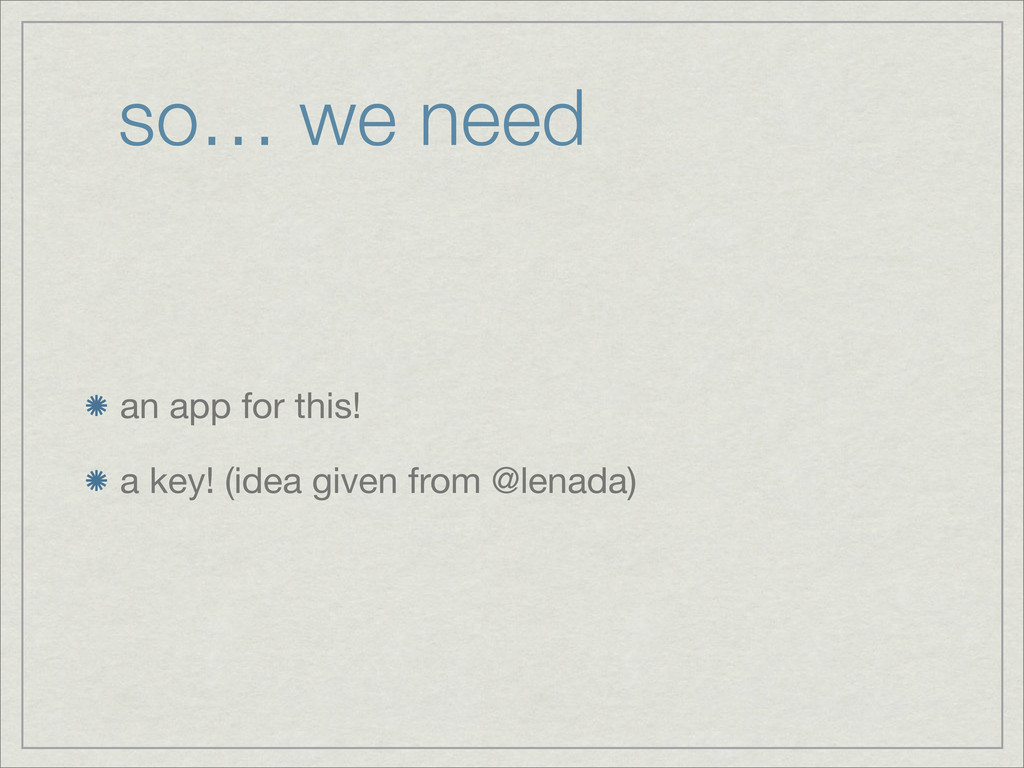 so… we need an app for this! a key! (idea given...