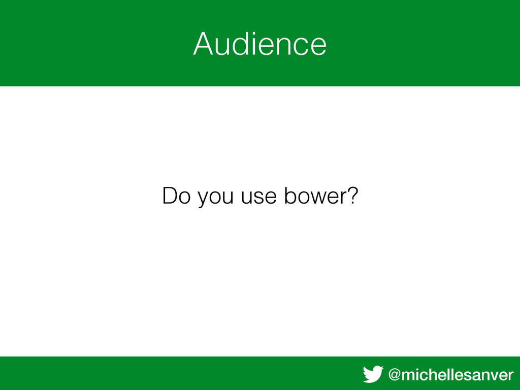 @michellesanver Audience Do you use bower?