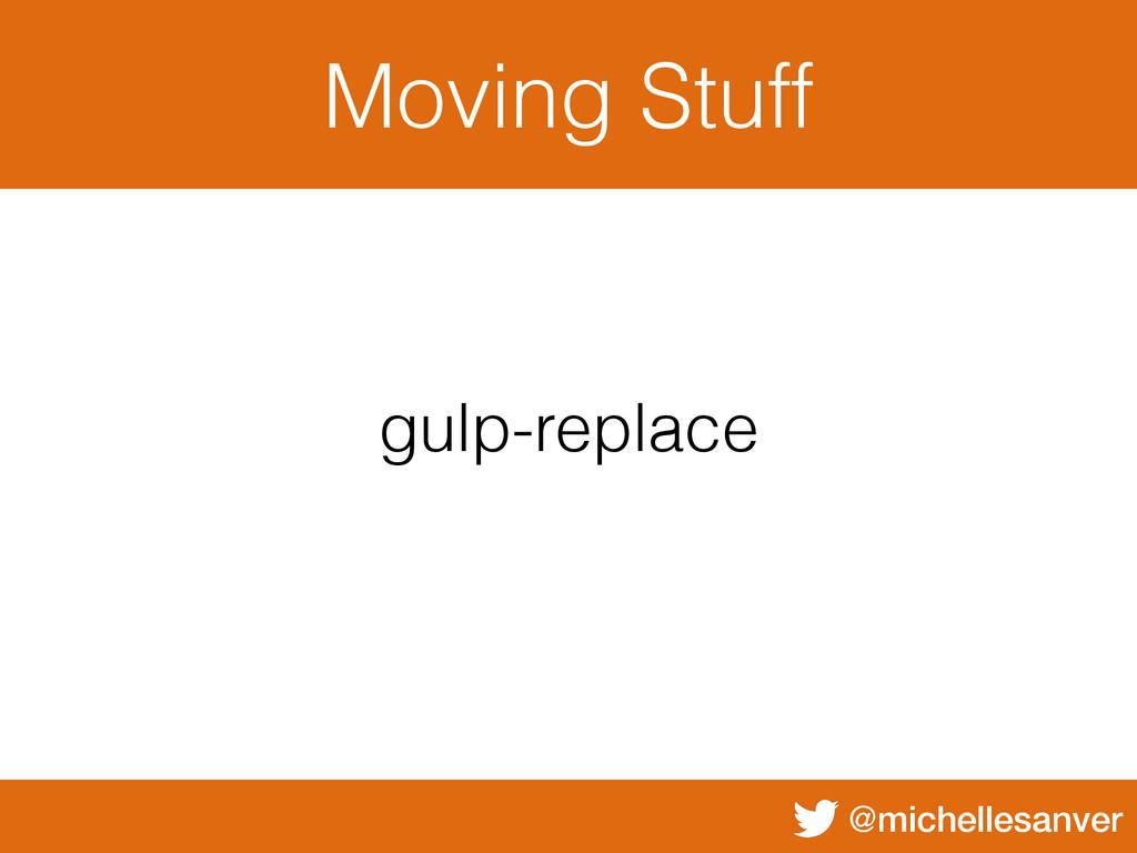 @michellesanver Moving Stuff gulp-replace