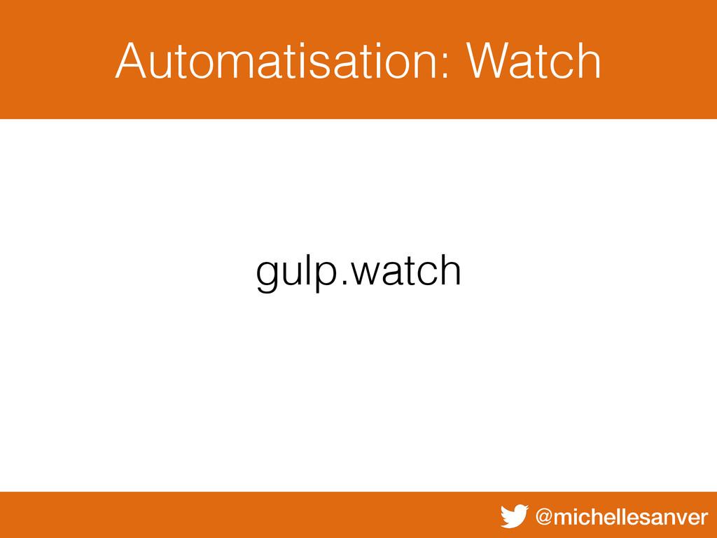 @michellesanver Automatisation: Watch gulp.watch