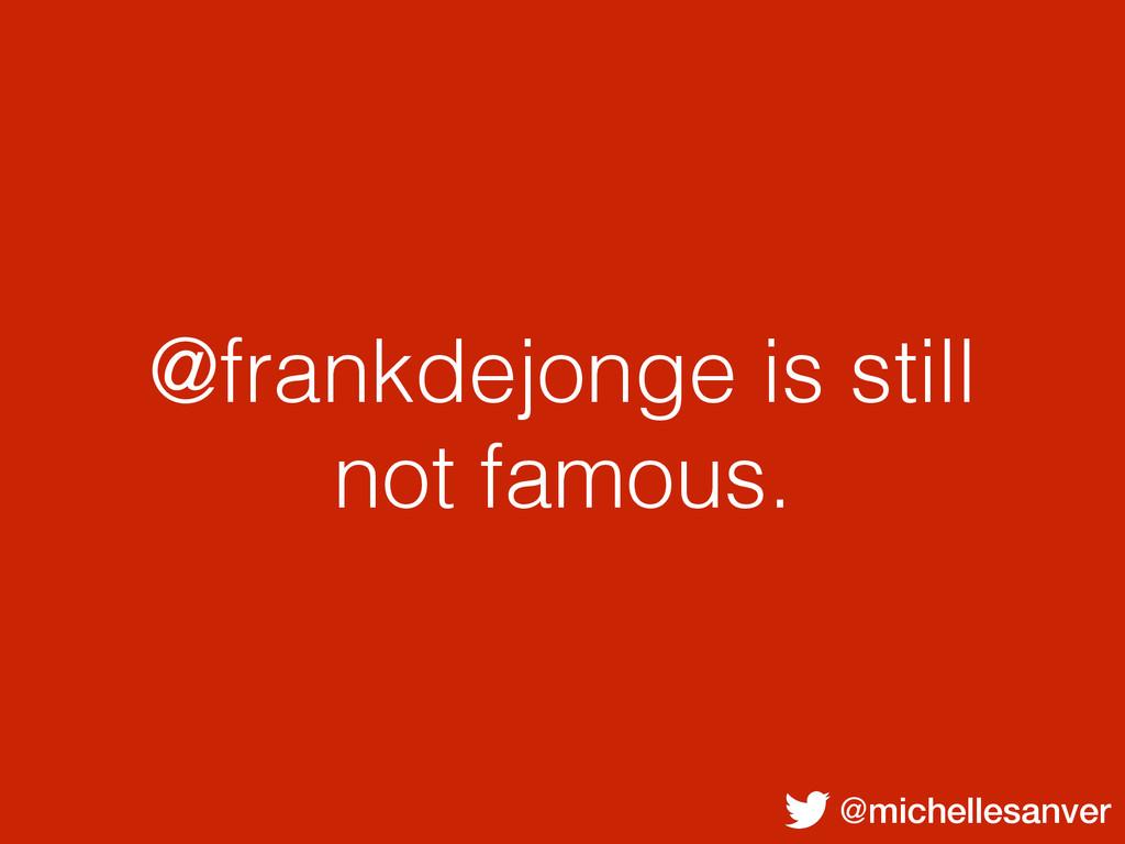 @michellesanver @frankdejonge is still not famo...