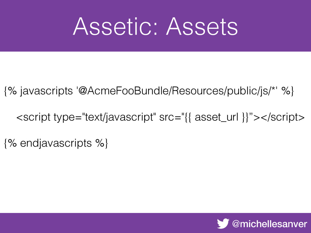@michellesanver Assetic: Assets {% javascripts ...