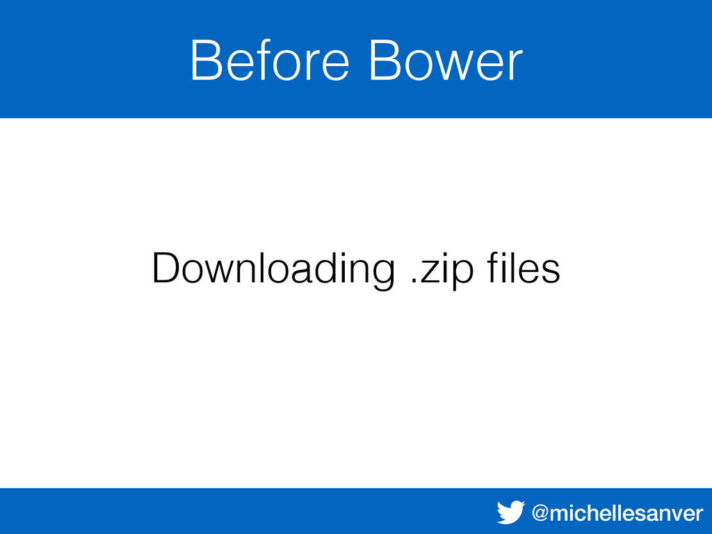 @michellesanver Before Bower Downloading .zip fi...