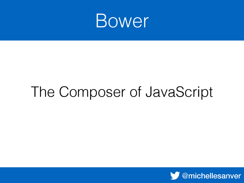 @michellesanver Bower The Composer of JavaScript