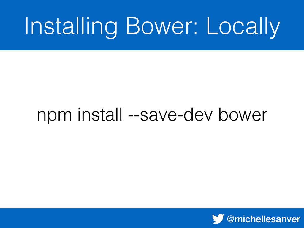 @michellesanver Installing Bower: Locally npm i...