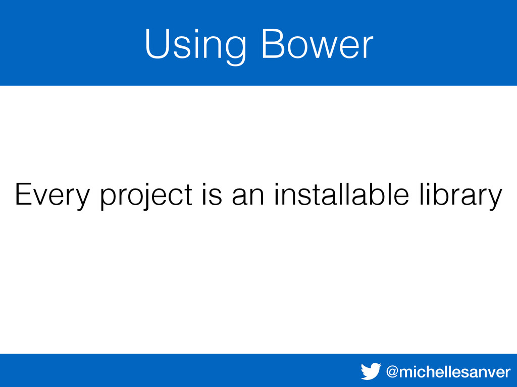 @michellesanver Using Bower Every project is an...