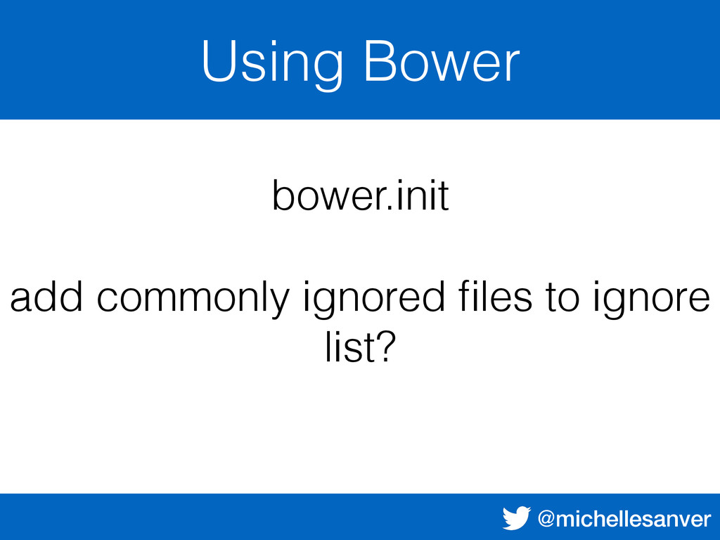 @michellesanver Using Bower bower.init add comm...