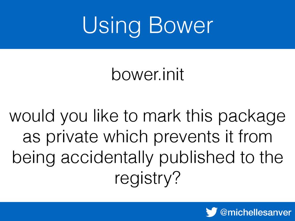 @michellesanver Using Bower bower.init would yo...