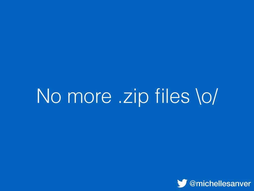 @michellesanver No more .zip files \o/