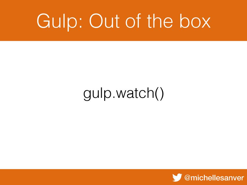 @michellesanver Gulp: Out of the box gulp.watch...