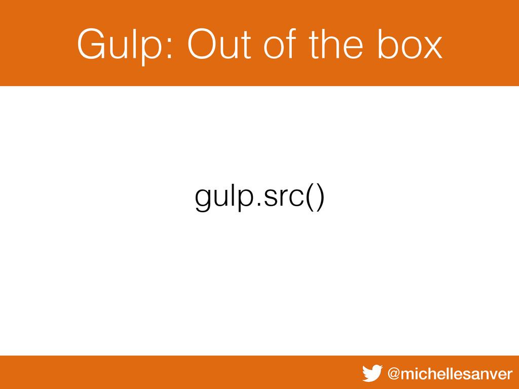 @michellesanver Gulp: Out of the box gulp.src()