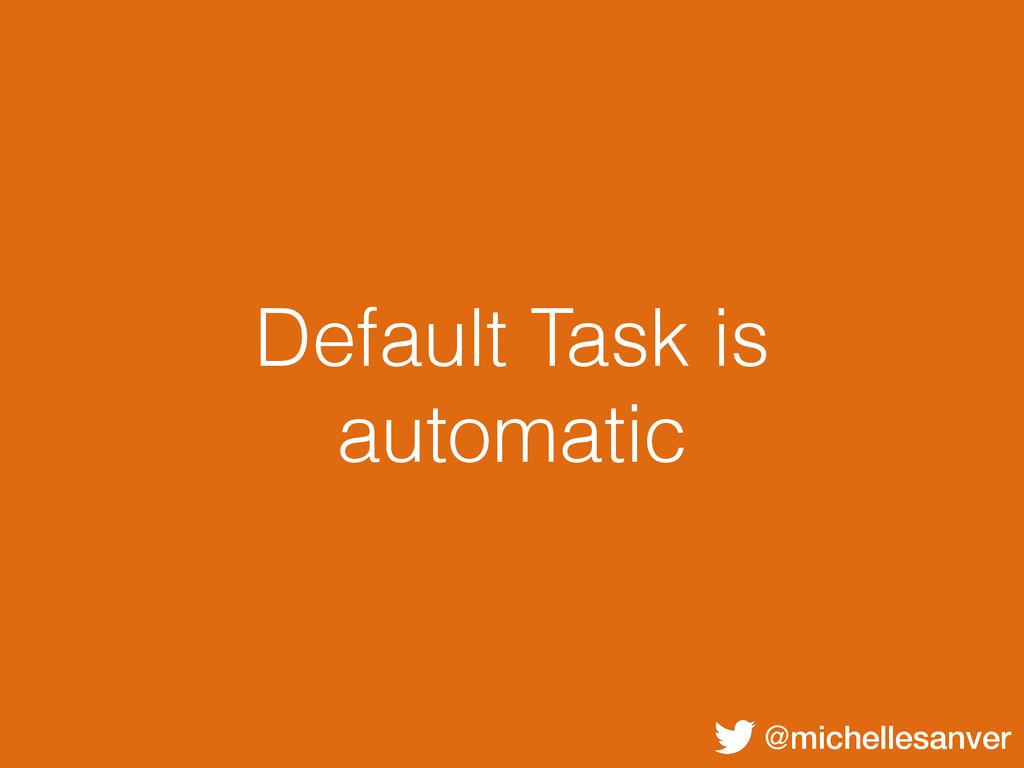 @michellesanver Default Task is automatic