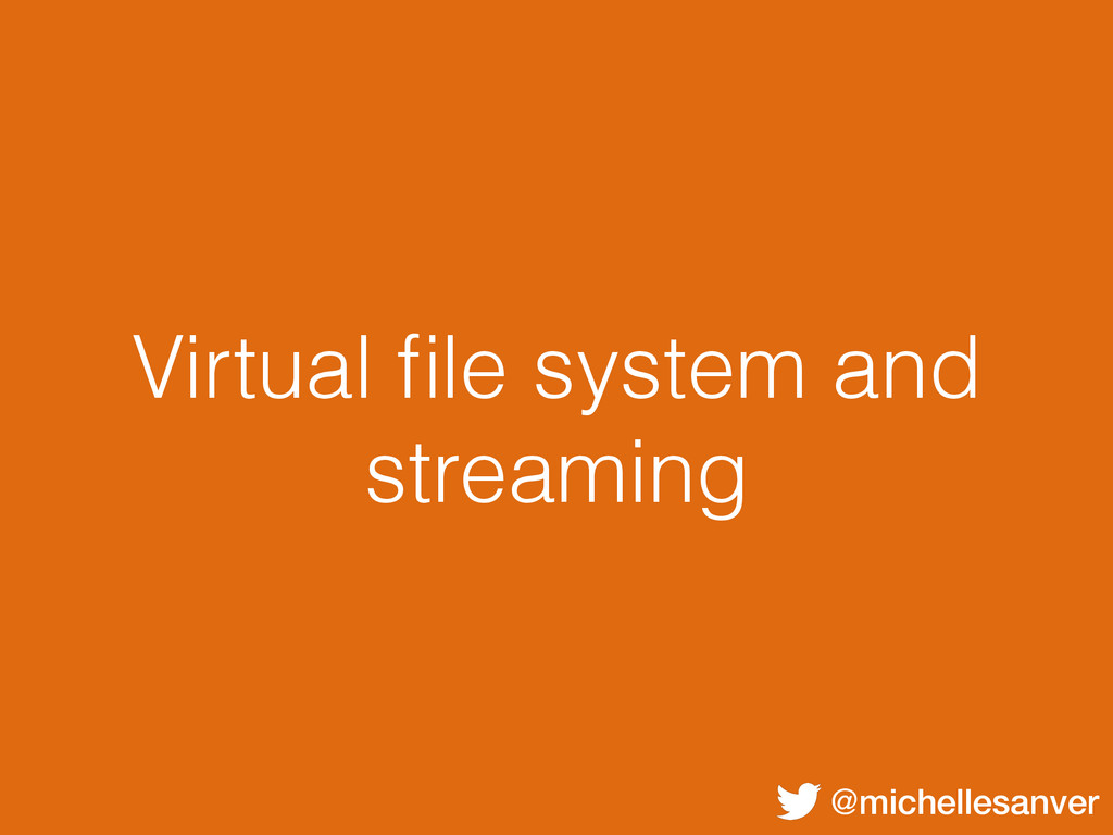 @michellesanver Virtual file system and streaming