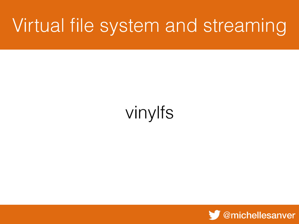 @michellesanver Virtual file system and streamin...