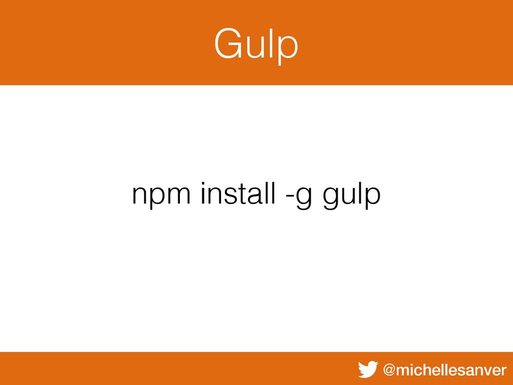 @michellesanver Gulp npm install -g gulp