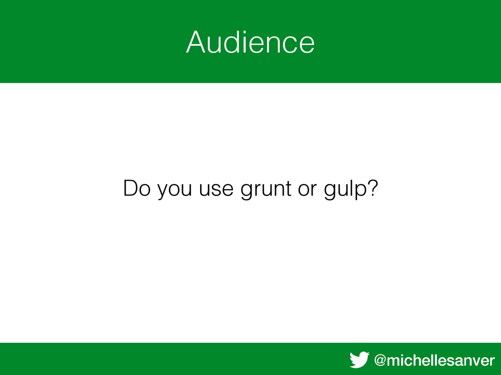 @michellesanver Audience Do you use grunt or gu...