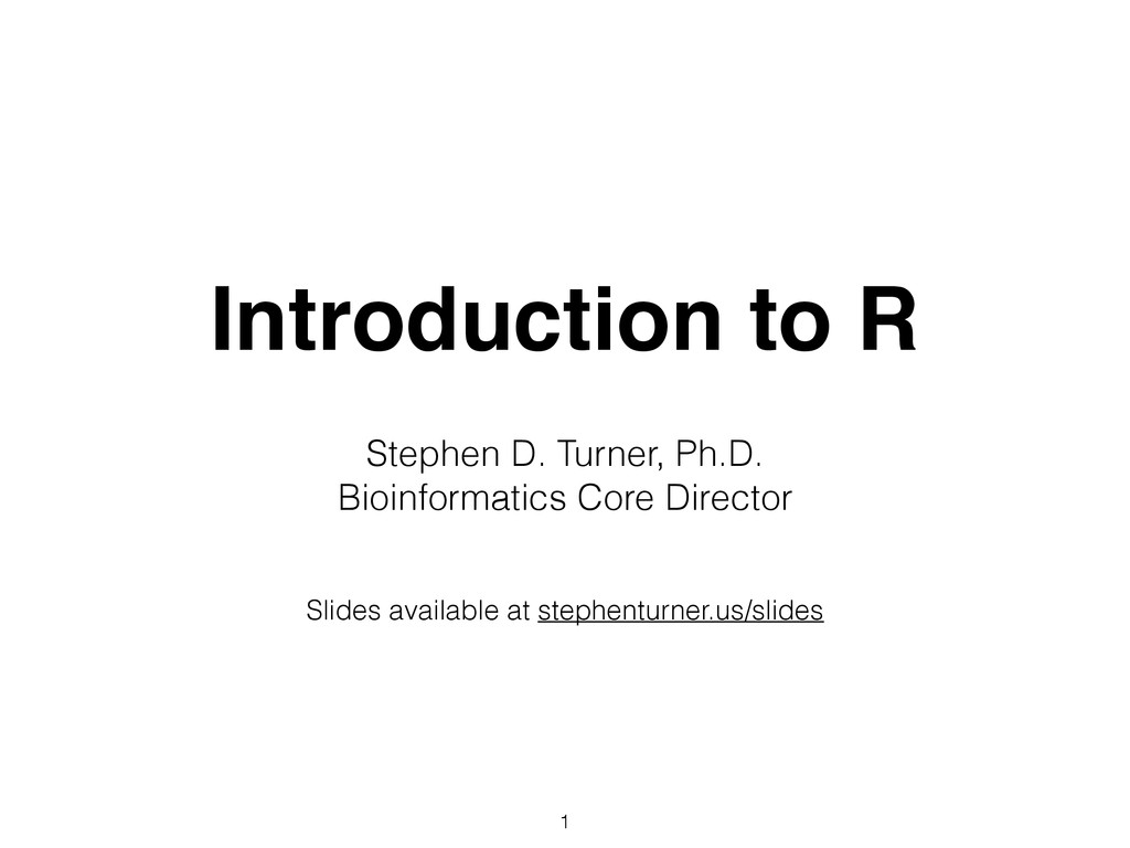 Introduction to R Stephen D. Turner, Ph.D. Bioi...