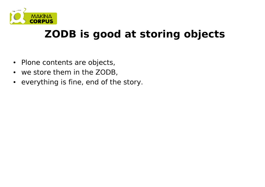 ZODB is good at storing objects ● Plone content...