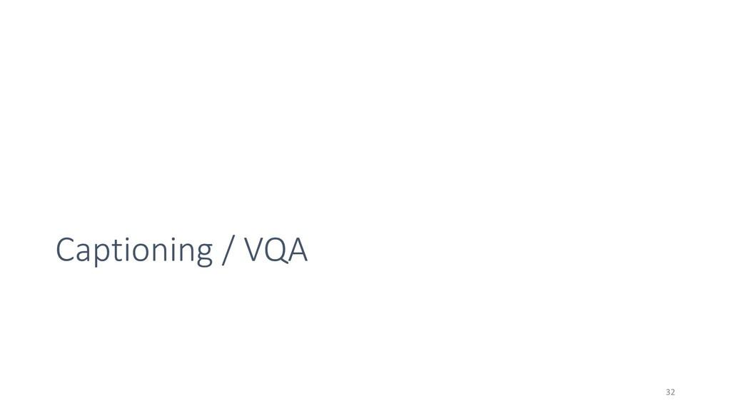Captioning / VQA 32