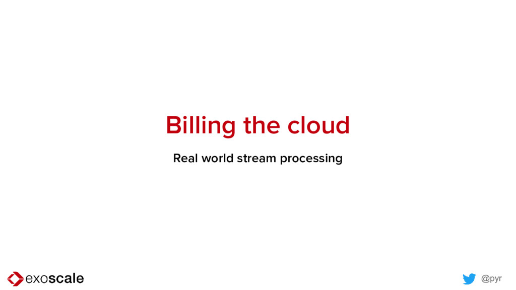 @pyr Billing the cloud Real world stream proces...