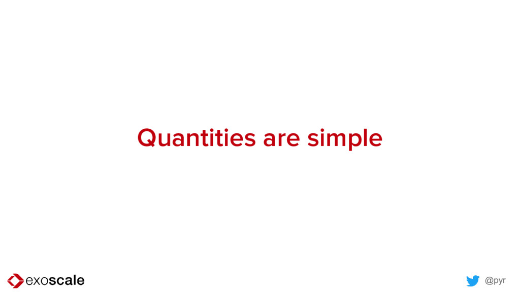 @pyr Quantities are simple