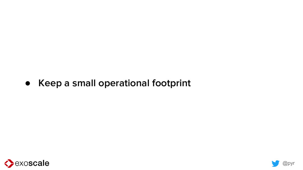 @pyr ● Keep a small operational footprint
