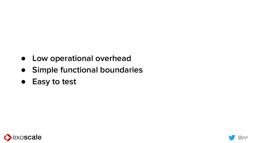 @pyr ● Low operational overhead ● Simple functi...