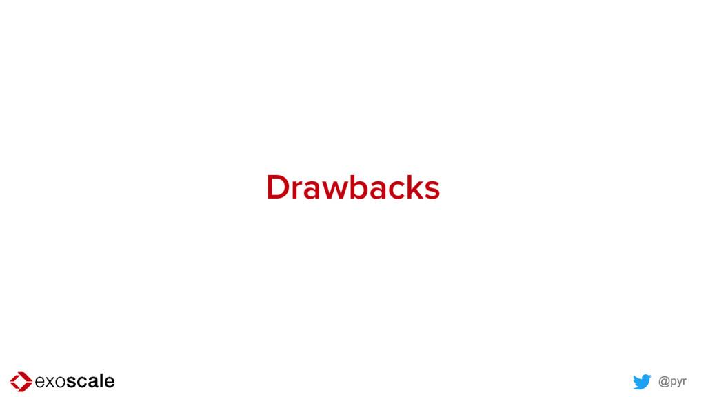 @pyr Drawbacks