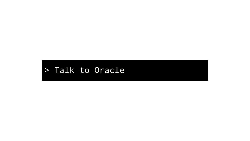 > Talk to Oracle