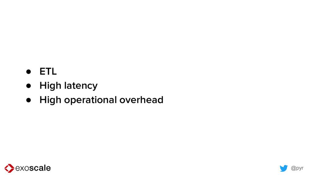 @pyr ● ETL ● High latency ● High operational ov...