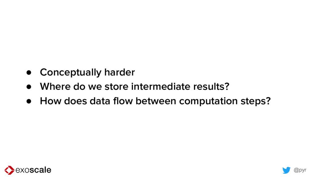 @pyr ● Conceptually harder ● Where do we store ...