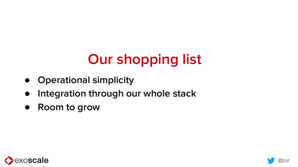 @pyr Our shopping list ● Operational simplicity...
