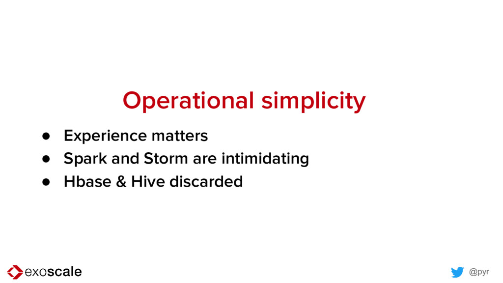 @pyr Operational simplicity ● Experience matter...