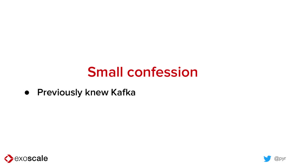 @pyr Small confession ● Previously knew Kafka