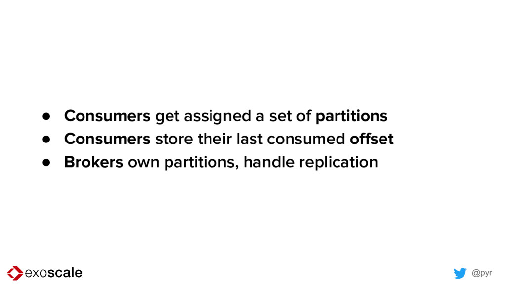 @pyr ● Consumers get assigned a set of partitio...